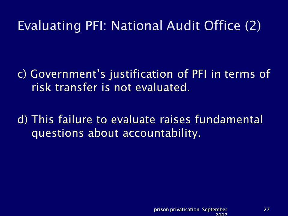 prison privatisation September 2007 27 Evaluating PFI: National Audit Office (2) c) Government's justification of PFI in terms of risk transfer is not evaluated.