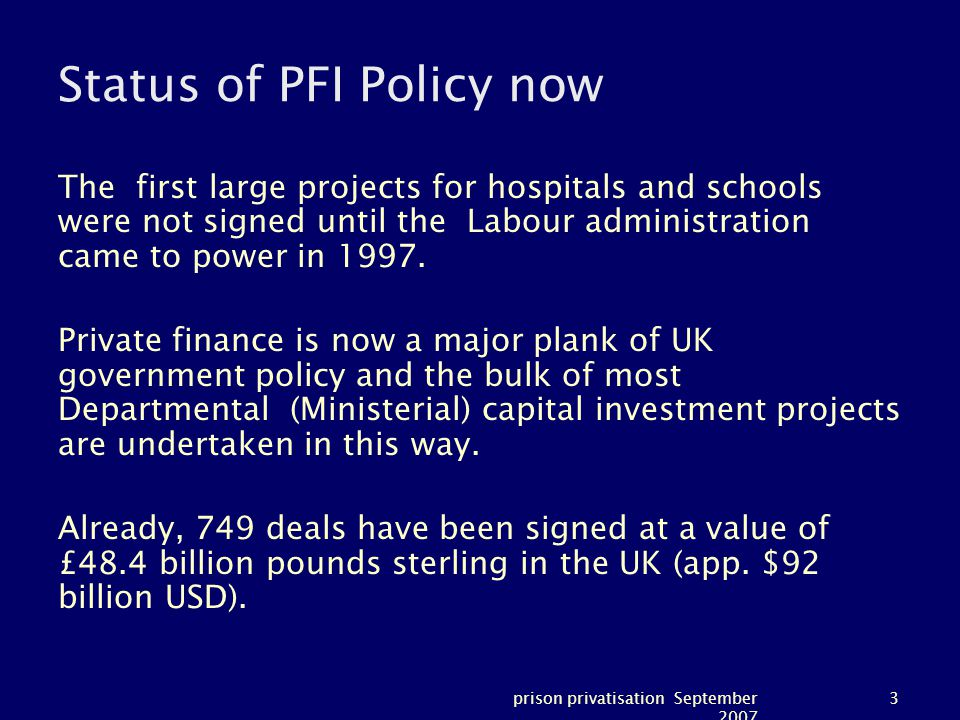 prison privatisation September 2007 3 Status of PFI Policy now The first large projects for hospitals and schools were not signed until the Labour administration came to power in 1997.