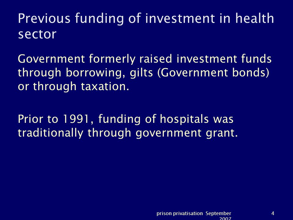 prison privatisation September 2007 4 Previous funding of investment in health sector Government formerly raised investment funds through borrowing, gilts (Government bonds) or through taxation.