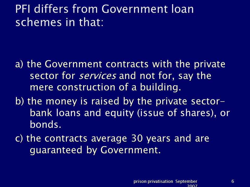 prison privatisation September 2007 6 PFI differs from Government loan schemes in that: a) the Government contracts with the private sector for services and not for, say the mere construction of a building.
