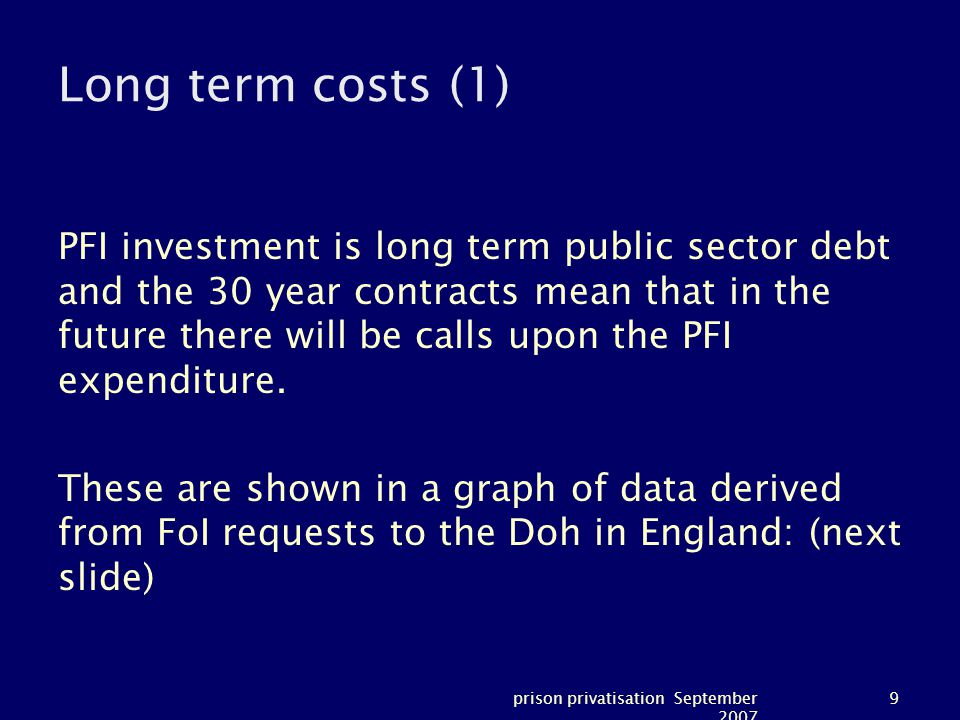 prison privatisation September 2007 9 Long term costs (1) PFI investment is long term public sector debt and the 30 year contracts mean that in the future there will be calls upon the PFI expenditure.