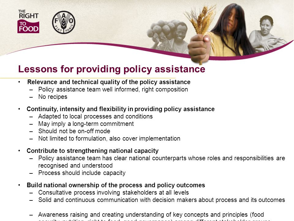 Lessons for providing policy assistance Relevance and technical quality of the policy assistance – Policy assistance team well informed, right composition – No recipes Continuity, intensity and flexibility in providing policy assistance – Adapted to local processes and conditions – May imply a long-term commitment – Should not be on-off mode – Not limited to formulation, also cover implementation Contribute to strengthening national capacity – Policy assistance team has clear national counterparts whose roles and responsibilities are recognised and understood – Process should include capacity Build national ownership of the process and policy outcomes – Consultative process involving stakeholders at all levels – Solid and continuous communication with decision makers about process and its outcomes – Awareness raising and creating understanding of key concepts and principles (food security, nutrition, right to food, good governance) among different stakeholder groups