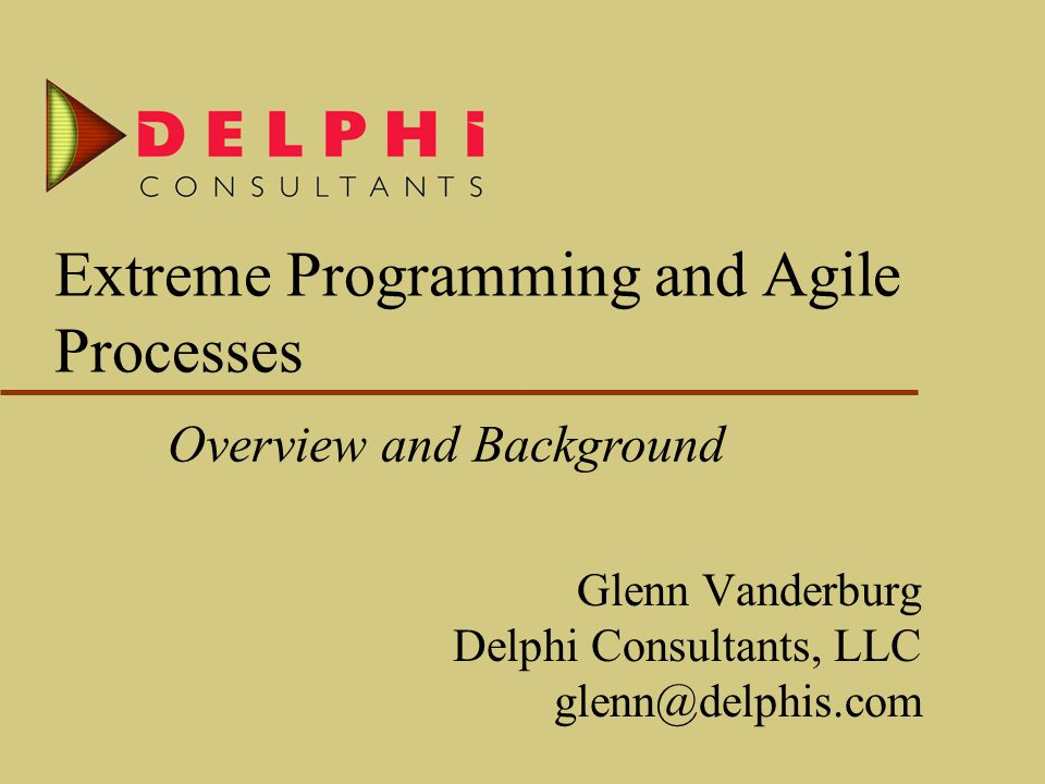 Extreme Programming and Agile Processes Glenn Vanderburg Delphi Consultants, LLC glenn@delphis.com Overview and Background