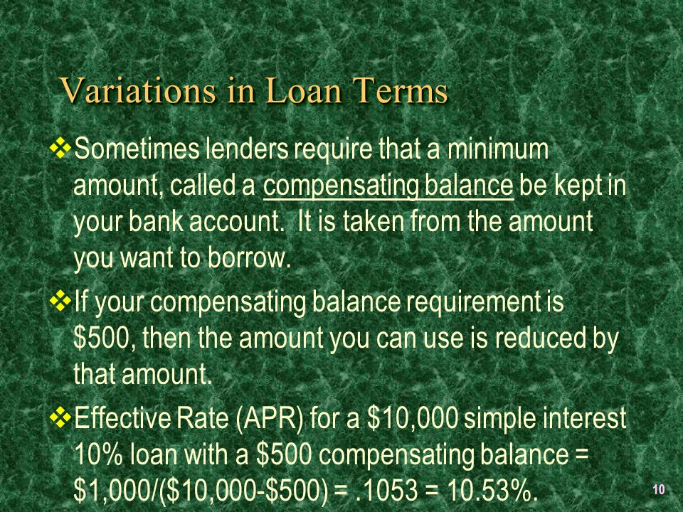 10 Variations in Loan Terms  Sometimes lenders require that a minimum amount, called a compensating balance be kept in your bank account.