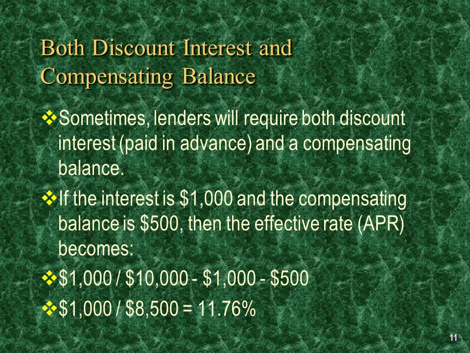 11 Both Discount Interest and Compensating Balance  Sometimes, lenders will require both discount interest (paid in advance) and a compensating balance.