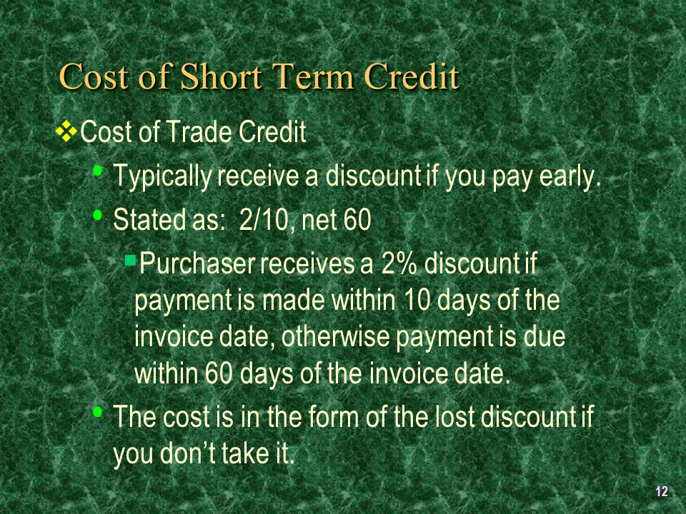 12 Cost of Short Term Credit  Cost of Trade Credit Typically receive a discount if you pay early.
