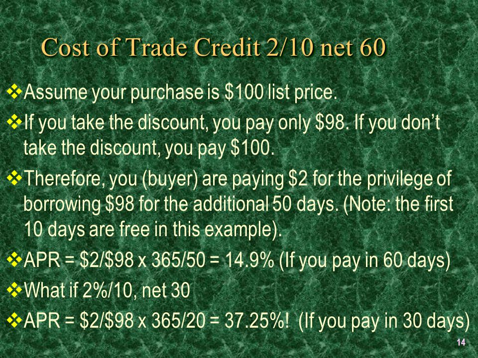 14 Cost of Trade Credit 2/10 net 60  Assume your purchase is $100 list price.