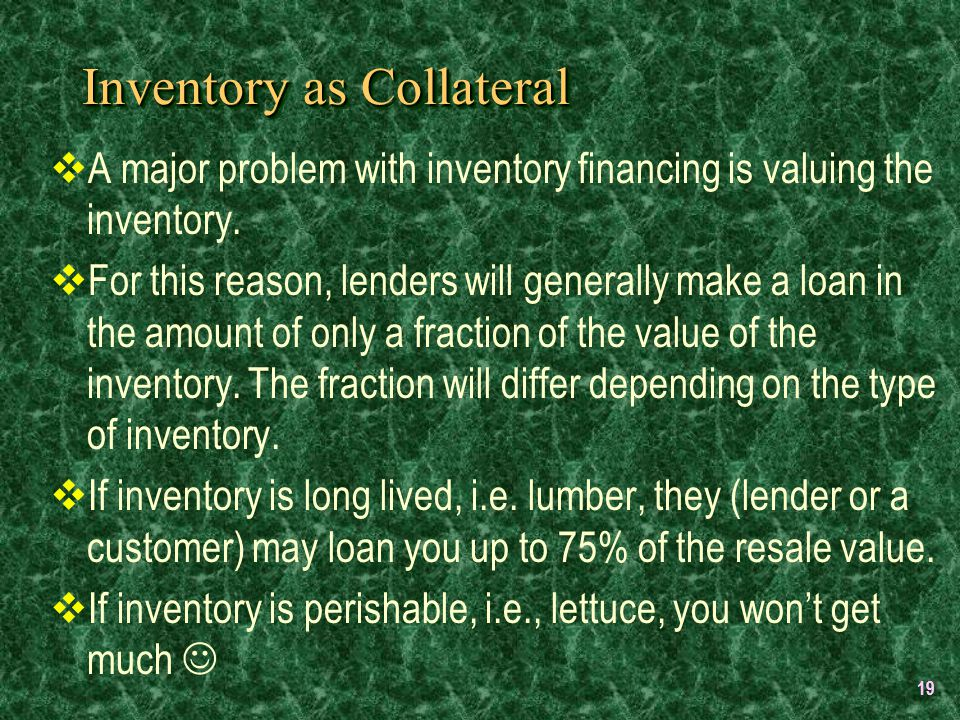 19 Inventory as Collateral  A major problem with inventory financing is valuing the inventory.