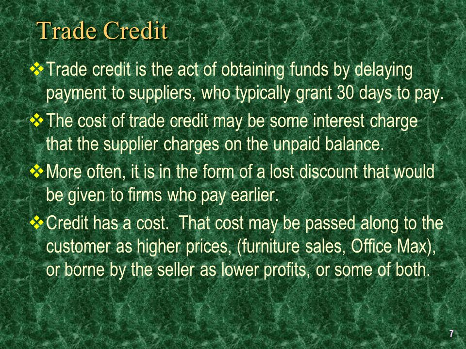 7 Trade Credit  Trade credit is the act of obtaining funds by delaying payment to suppliers, who typically grant 30 days to pay.