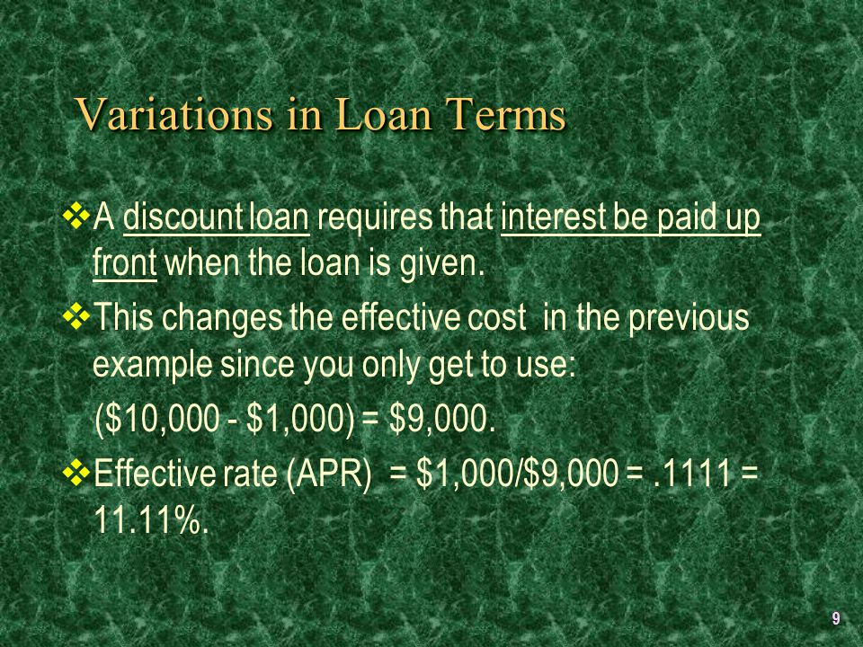 9 Variations in Loan Terms  A discount loan requires that interest be paid up front when the loan is given.