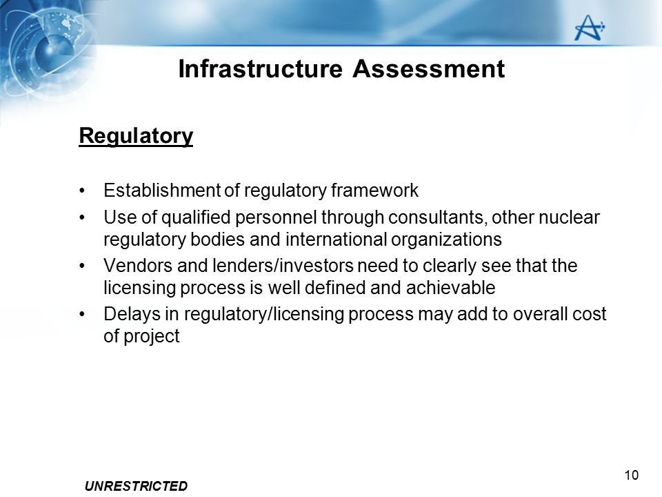 UNRESTRICTED 10 Infrastructure Assessment Regulatory Establishment of regulatory framework Use of qualified personnel through consultants, other nucle