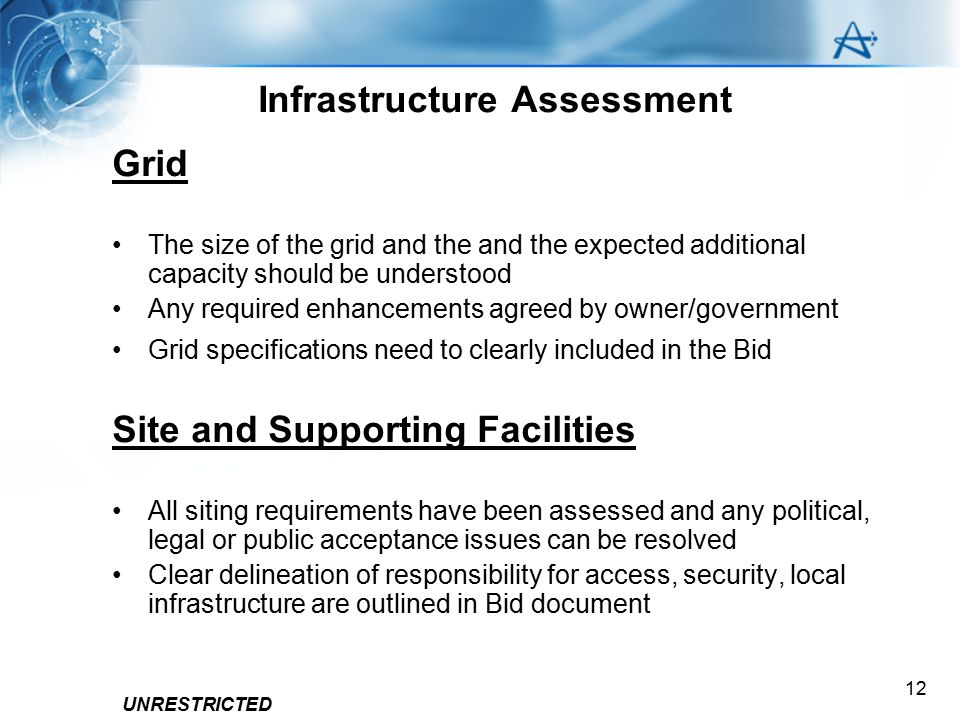 UNRESTRICTED 12 Infrastructure Assessment Grid The size of the grid and the and the expected additional capacity should be understood Any required enh