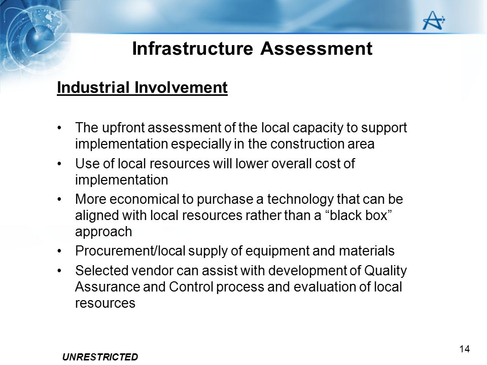 UNRESTRICTED 14 Infrastructure Assessment Industrial Involvement The upfront assessment of the local capacity to support implementation especially in