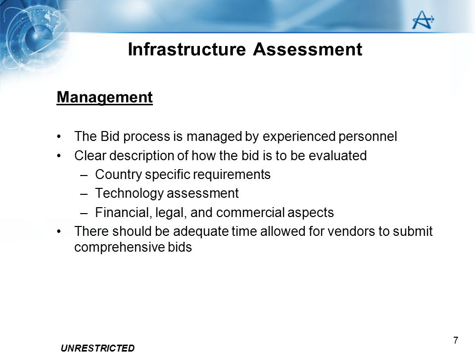 UNRESTRICTED 7 Infrastructure Assessment Management The Bid process is managed by experienced personnel Clear description of how the bid is to be eval
