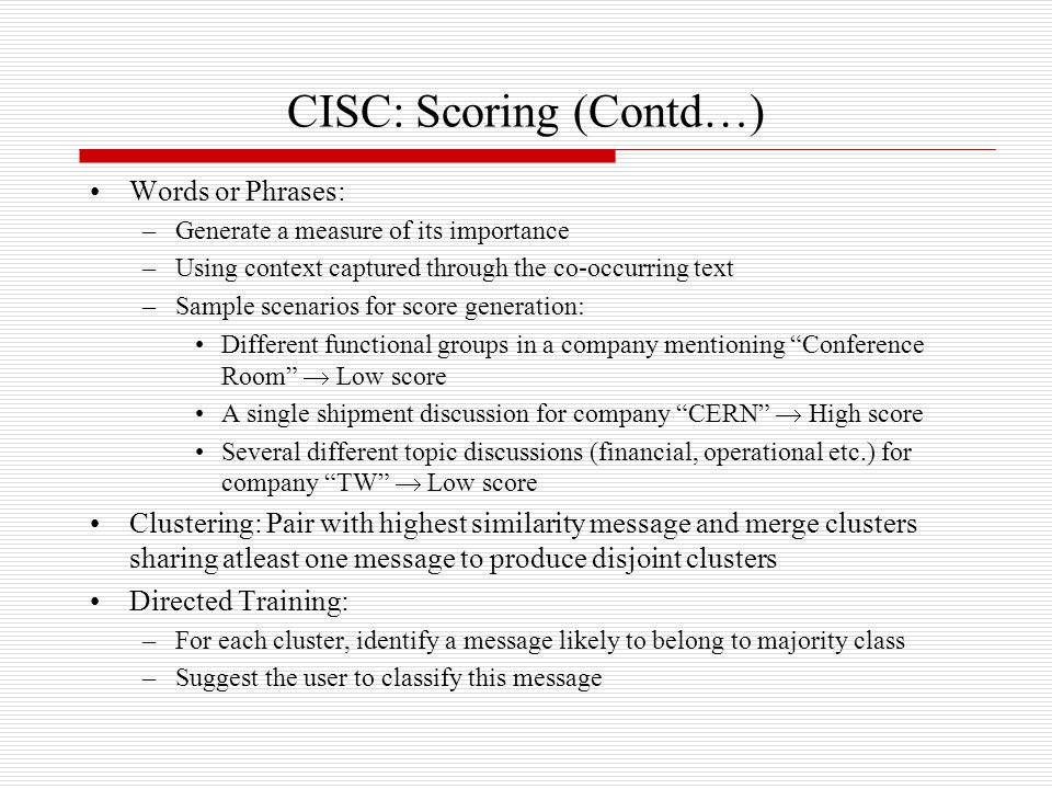 CISC: Scoring (Contd…) Words or Phrases: –Generate a measure of its importance –Using context captured through the co-occurring text –Sample scenarios for score generation: Different functional groups in a company mentioning Conference Room  Low score A single shipment discussion for company CERN  High score Several different topic discussions (financial, operational etc.) for company TW  Low score Clustering: Pair with highest similarity message and merge clusters sharing atleast one message to produce disjoint clusters Directed Training: –For each cluster, identify a message likely to belong to majority class –Suggest the user to classify this message