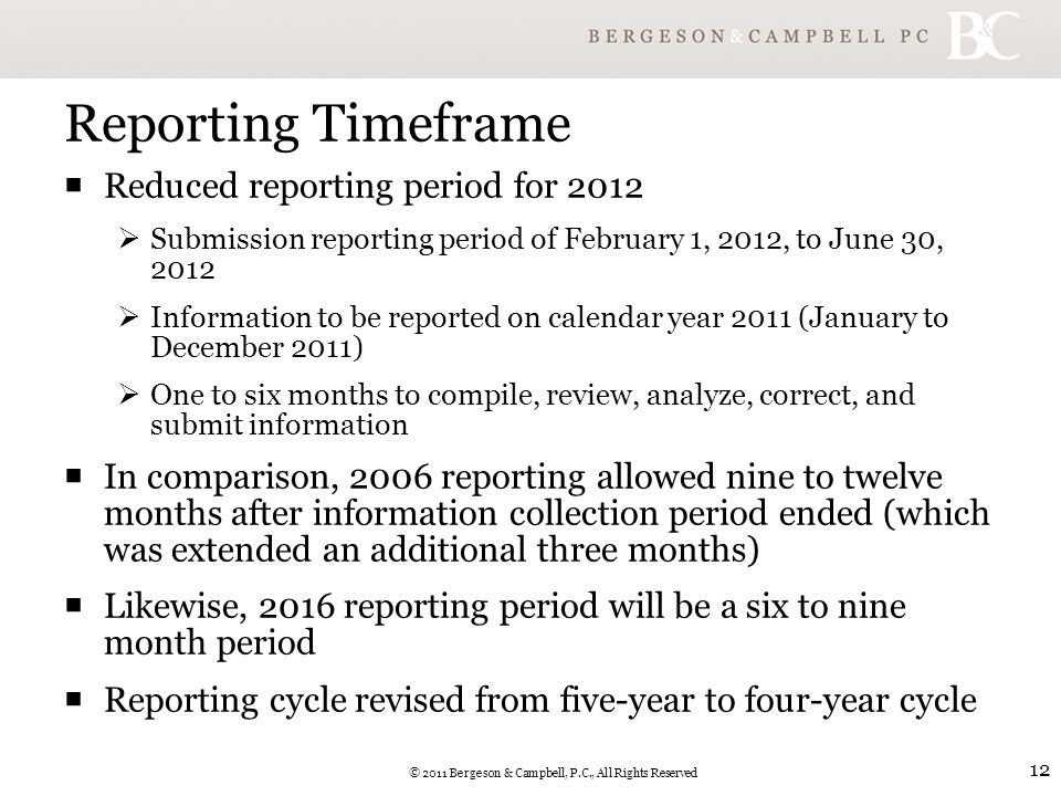 © 2011 Bergeson & Campbell, P.C., All Rights Reserved 12 Reporting Timeframe  Reduced reporting period for 2012  Submission reporting period of February 1, 2012, to June 30, 2012  Information to be reported on calendar year 2011 (January to December 2011)  One to six months to compile, review, analyze, correct, and submit information  In comparison, 2006 reporting allowed nine to twelve months after information collection period ended (which was extended an additional three months)  Likewise, 2016 reporting period will be a six to nine month period  Reporting cycle revised from five-year to four-year cycle