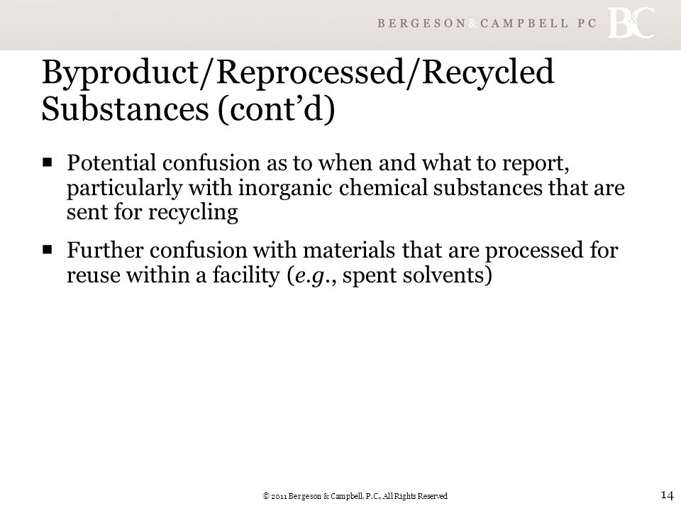 © 2011 Bergeson & Campbell, P.C., All Rights Reserved 14 Byproduct/Reprocessed/Recycled Substances (cont'd)  Potential confusion as to when and what to report, particularly with inorganic chemical substances that are sent for recycling  Further confusion with materials that are processed for reuse within a facility (e.g., spent solvents)