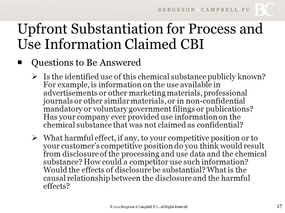 © 2011 Bergeson & Campbell, P.C., All Rights Reserved 17 Upfront Substantiation for Process and Use Information Claimed CBI  Questions to Be Answered  Is the identified use of this chemical substance publicly known.