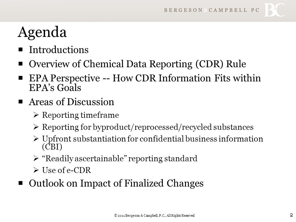 © 2011 Bergeson & Campbell, P.C., All Rights Reserved 2 Agenda  Introductions  Overview of Chemical Data Reporting (CDR) Rule  EPA Perspective -- How CDR Information Fits within EPA's Goals  Areas of Discussion  Reporting timeframe  Reporting for byproduct/reprocessed/recycled substances  Upfront substantiation for confidential business information (CBI)  Readily ascertainable reporting standard  Use of e-CDR  Outlook on Impact of Finalized Changes