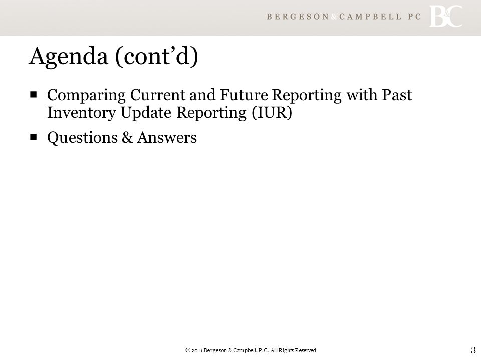 © 2011 Bergeson & Campbell, P.C., All Rights Reserved 3 Agenda (cont'd)  Comparing Current and Future Reporting with Past Inventory Update Reporting (IUR)  Questions & Answers