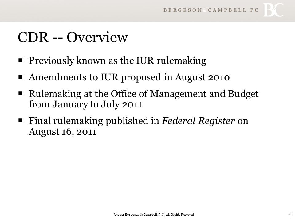 © 2011 Bergeson & Campbell, P.C., All Rights Reserved 4 CDR -- Overview  Previously known as the IUR rulemaking  Amendments to IUR proposed in August 2010  Rulemaking at the Office of Management and Budget from January to July 2011  Final rulemaking published in Federal Register on August 16, 2011