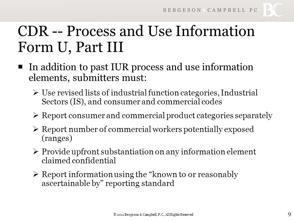 © 2011 Bergeson & Campbell, P.C., All Rights Reserved 9 CDR -- Process and Use Information Form U, Part III  In addition to past IUR process and use information elements, submitters must:  Use revised lists of industrial function categories, Industrial Sectors (IS), and consumer and commercial codes  Report consumer and commercial product categories separately  Report number of commercial workers potentially exposed (ranges)  Provide upfront substantiation on any information element claimed confidential  Report information using the known to or reasonably ascertainable by reporting standard