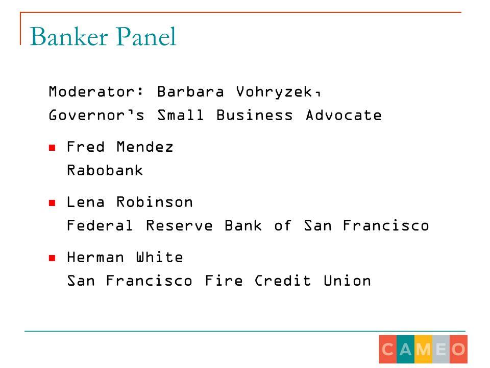 Banker Panel Moderator: Barbara Vohryzek, Governor's Small Business Advocate Fred Mendez Rabobank Lena Robinson Federal Reserve Bank of San Francisco