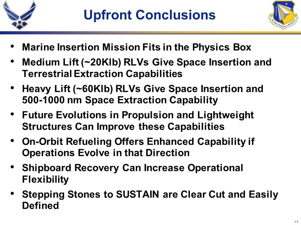 p 5 Upfront Conclusions Marine Insertion Mission Fits in the Physics Box Medium Lift (~20Klb) RLVs Give Space Insertion and Terrestrial Extraction Capabilities Heavy Lift (~60Klb) RLVs Give Space Insertion and 500-1000 nm Space Extraction Capability Future Evolutions in Propulsion and Lightweight Structures Can Improve these Capabilities On-Orbit Refueling Offers Enhanced Capability if Operations Evolve in that Direction Shipboard Recovery Can Increase Operational Flexibility Stepping Stones to SUSTAIN are Clear Cut and Easily Defined