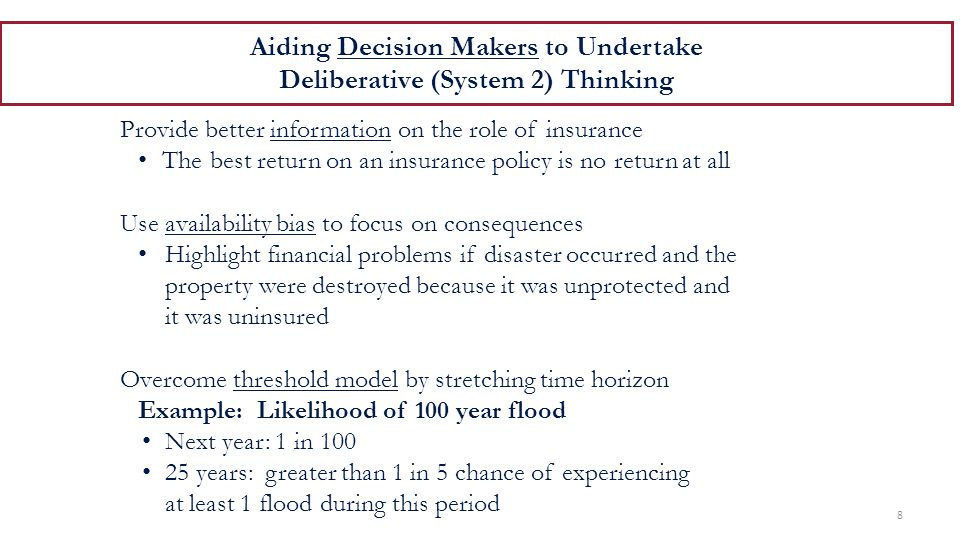 Aiding Decision Makers to Undertake Deliberative (System 2) Thinking 8 Provide better information on the role of insurance The best return on an insurance policy is no return at all Use availability bias to focus on consequences Highlight financial problems if disaster occurred and the property were destroyed because it was unprotected and it was uninsured Overcome threshold model by stretching time horizon Example: Likelihood of 100 year flood Next year: 1 in 100 25 years: greater than 1 in 5 chance of experiencing at least 1 flood during this period