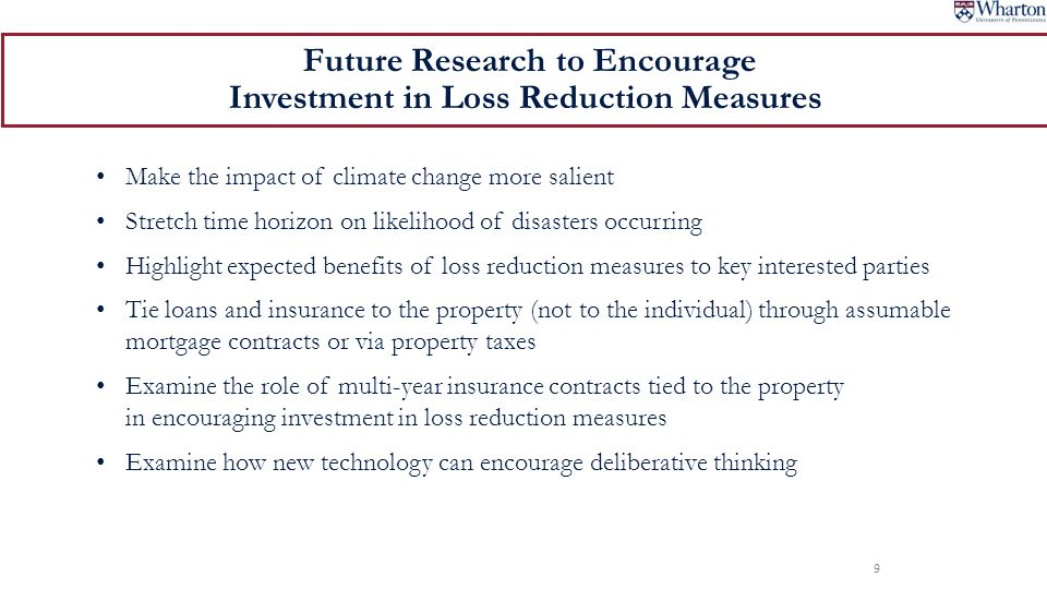 Make the impact of climate change more salient Stretch time horizon on likelihood of disasters occurring Highlight expected benefits of loss reduction measures to key interested parties Tie loans and insurance to the property (not to the individual) through assumable mortgage contracts or via property taxes Examine the role of multi-year insurance contracts tied to the property in encouraging investment in loss reduction measures Examine how new technology can encourage deliberative thinking 9 Future Research to Encourage Investment in Loss Reduction Measures