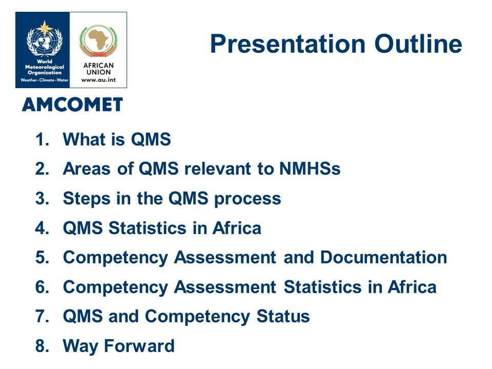 1.What is QMS 2.Areas of QMS relevant to NMHSs 3.Steps in the QMS process 4.QMS Statistics in Africa 5.Competency Assessment and Documentation 6.Competency Assessment Statistics in Africa 7.QMS and Competency Status 8.Way Forward Presentation Outline