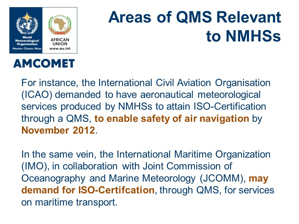 For instance, the International Civil Aviation Organisation (ICAO) demanded to have aeronautical meteorological services produced by NMHSs to attain ISO-Certification through a QMS, to enable safety of air navigation by November 2012.
