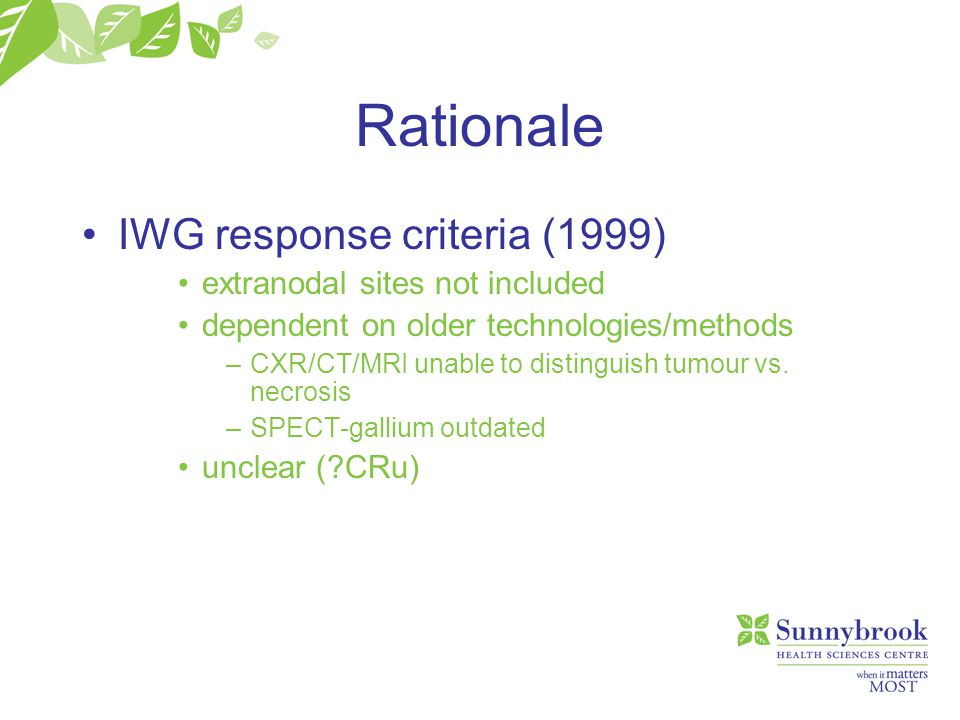 Rationale IWG response criteria (1999) extranodal sites not included dependent on older technologies/methods –CXR/CT/MRI unable to distinguish tumour