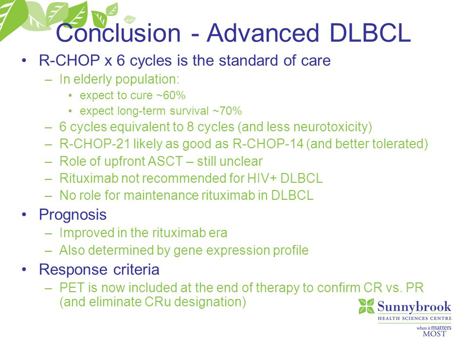 Conclusion - Advanced DLBCL R-CHOP x 6 cycles is the standard of care –In elderly population: expect to cure ~60% expect long-term survival ~70% –6 cy