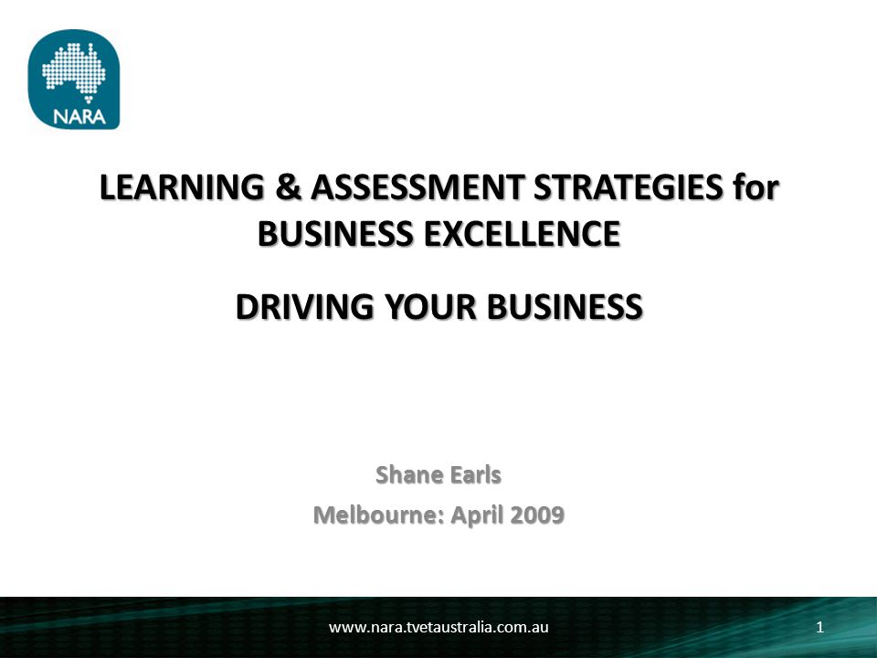 LEARNING & ASSESSMENT STRATEGIES FOR BUSINESS EXCELLENCE To make an explicit link between the goals of: o Registered Training Organisations o The Australian Quality Training Framework o The principles of sound business & management practices www.nara.tvetaustralia.com.au2 Objectives: