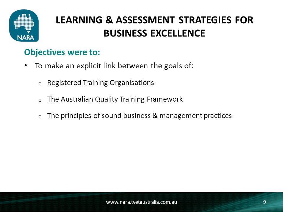 LEARNING & ASSESSMENT STRATEGIES FOR BUSINESS EXCELLENCE To make an explicit link between the goals of: o Registered Training Organisations o The Australian Quality Training Framework o The principles of sound business & management practices www.nara.tvetaustralia.com.au9 Objectives were to: