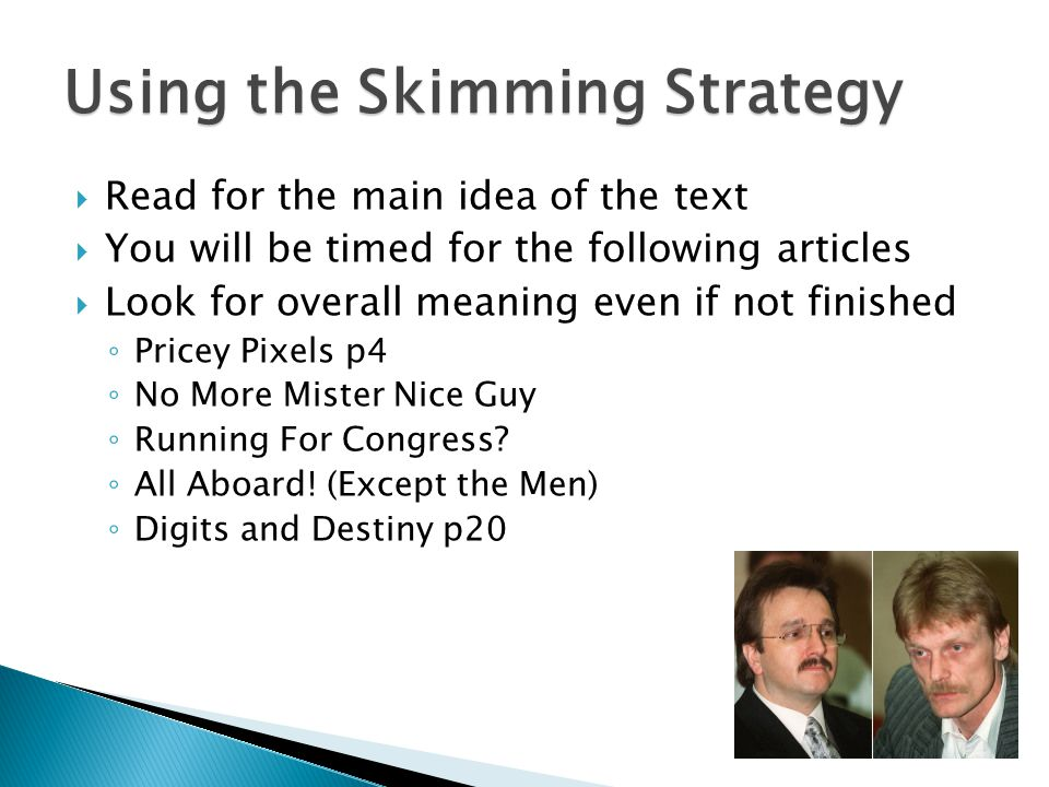 Using the Skimming Strategy  Read for the main idea of the text  You will be timed for the following articles  Look for overall meaning even if not finished ◦ Pricey Pixels p4 ◦ No More Mister Nice Guy ◦ Running For Congress.