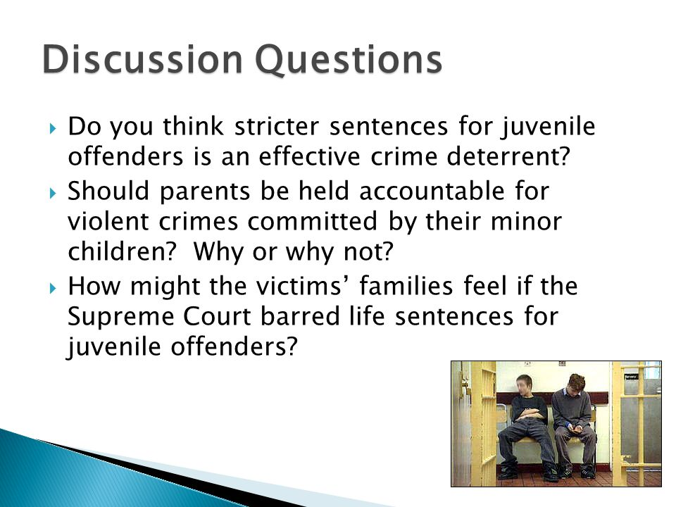 Discussion Questions  Do you think stricter sentences for juvenile offenders is an effective crime deterrent.