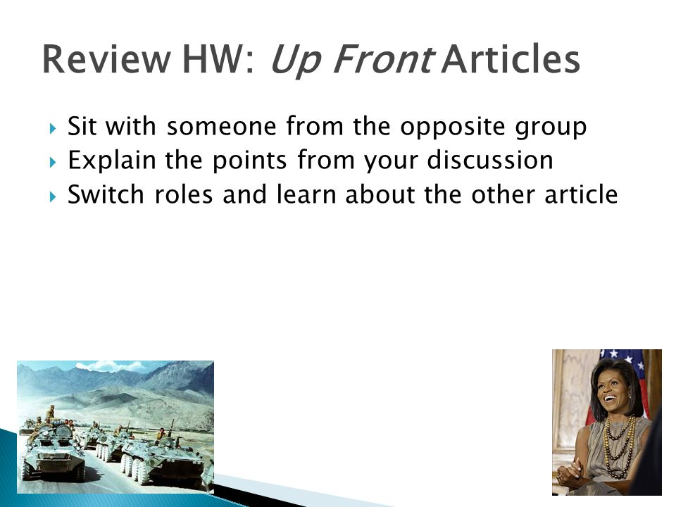 Review HW: Up Front Articles  Sit with someone from the opposite group  Explain the points from your discussion  Switch roles and learn about the other article
