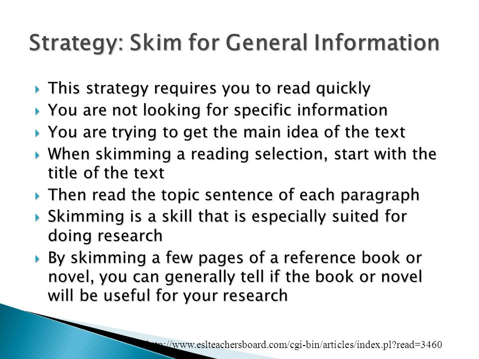Strategy: Skim for General Information  This strategy requires you to read quickly  You are not looking for specific information  You are trying to get the main idea of the text  When skimming a reading selection, start with the title of the text  Then read the topic sentence of each paragraph  Skimming is a skill that is especially suited for doing research  By skimming a few pages of a reference book or novel, you can generally tell if the book or novel will be useful for your research http://www.eslteachersboard.com/cgi-bin/articles/index.pl read=3460