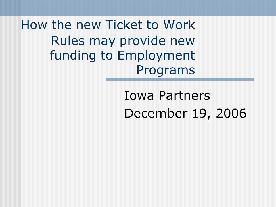 How the new Ticket to Work Rules may provide new funding to Employment Programs Iowa Partners December 19, 2006