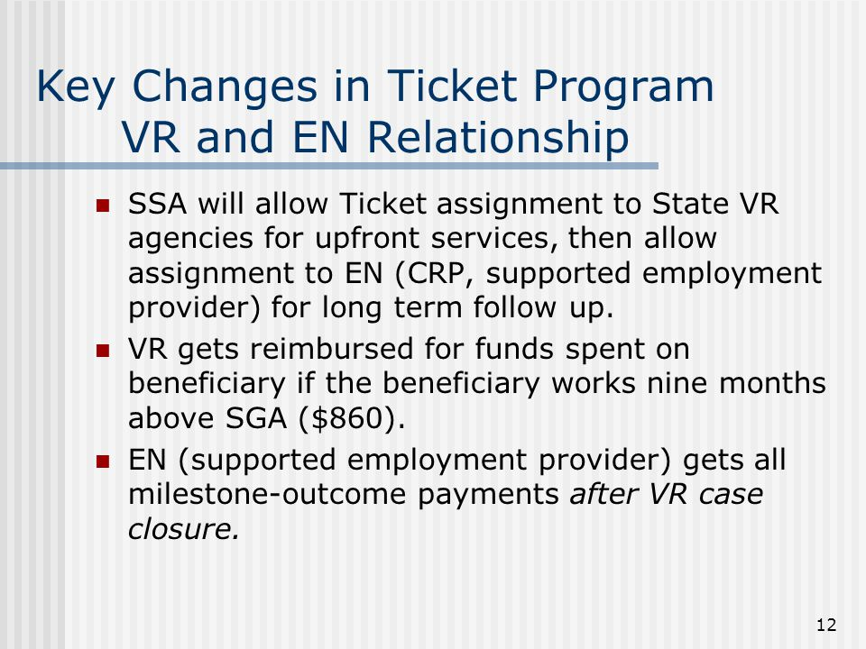 12 Key Changes in Ticket Program VR and EN Relationship SSA will allow Ticket assignment to State VR agencies for upfront services, then allow assignment to EN (CRP, supported employment provider) for long term follow up.