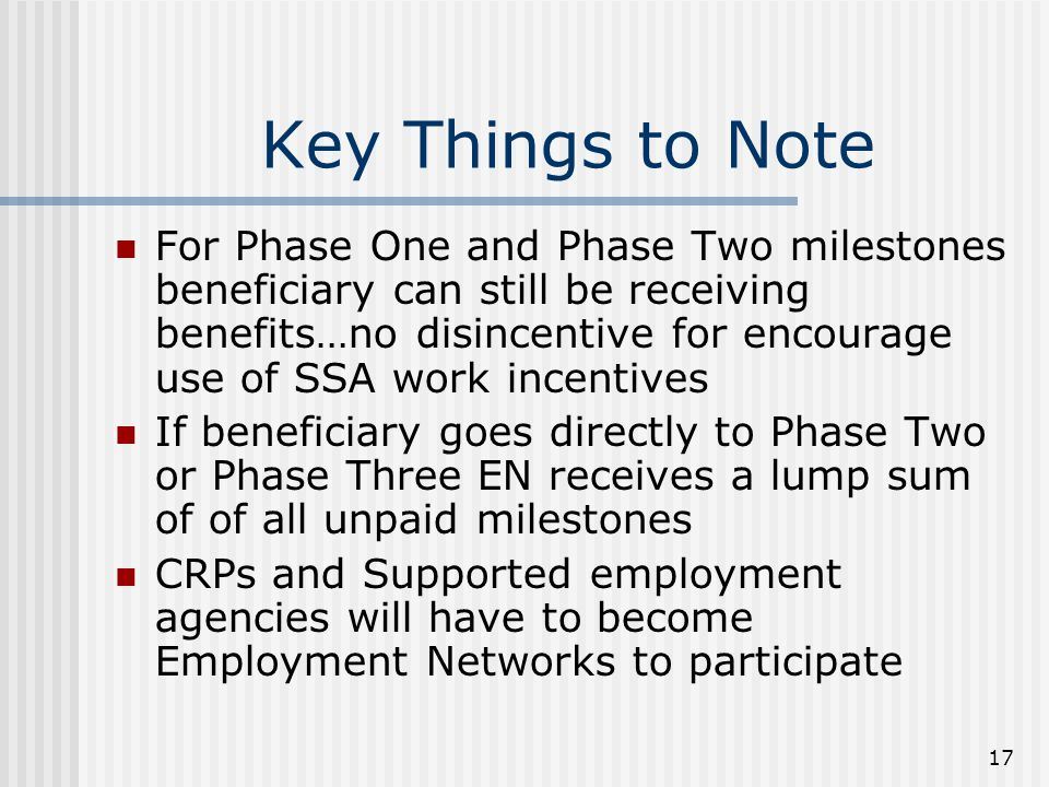 17 Key Things to Note For Phase One and Phase Two milestones beneficiary can still be receiving benefits…no disincentive for encourage use of SSA work incentives If beneficiary goes directly to Phase Two or Phase Three EN receives a lump sum of of all unpaid milestones CRPs and Supported employment agencies will have to become Employment Networks to participate