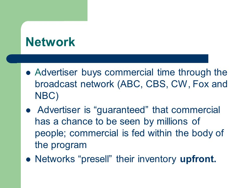 Network Advertiser buys commercial time through the broadcast network (ABC, CBS, CW, Fox and NBC) Advertiser is guaranteed that commercial has a chance to be seen by millions of people; commercial is fed within the body of the program Networks presell their inventory upfront.