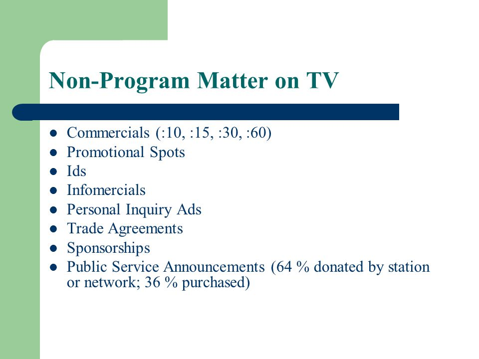 Non-Program Matter on TV Commercials (:10, :15, :30, :60) Promotional Spots Ids Infomercials Personal Inquiry Ads Trade Agreements Sponsorships Public Service Announcements (64 % donated by station or network; 36 % purchased)