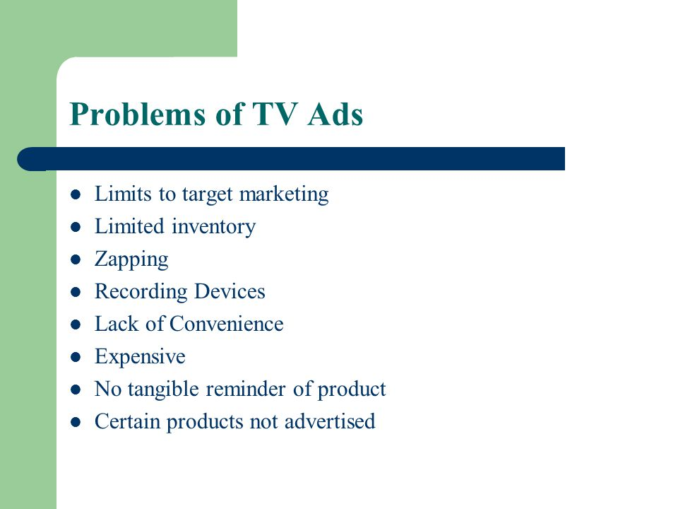 Problems of TV Ads Limits to target marketing Limited inventory Zapping Recording Devices Lack of Convenience Expensive No tangible reminder of product Certain products not advertised