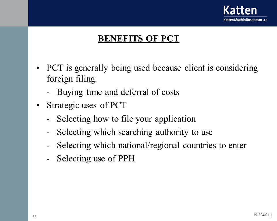 11 BENEFITS OF PCT PCT is generally being used because client is considering foreign filing. -Buying time and deferral of costs Strategic uses of PCT