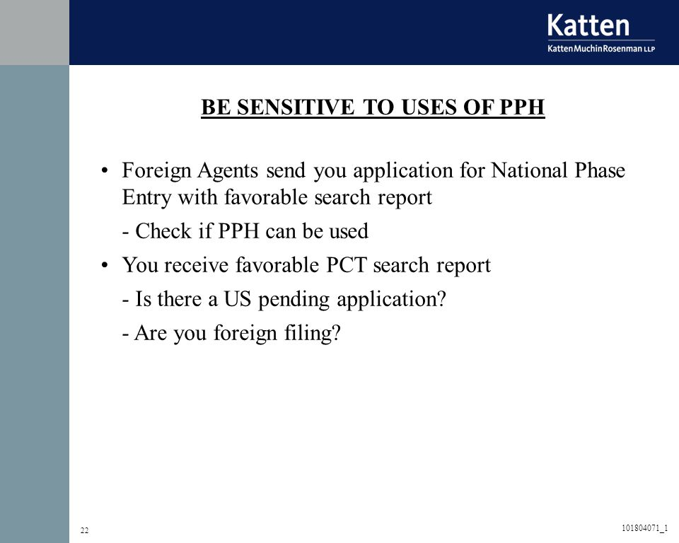 22 BE SENSITIVE TO USES OF PPH Foreign Agents send you application for National Phase Entry with favorable search report - Check if PPH can be used You receive favorable PCT search report - Is there a US pending application.