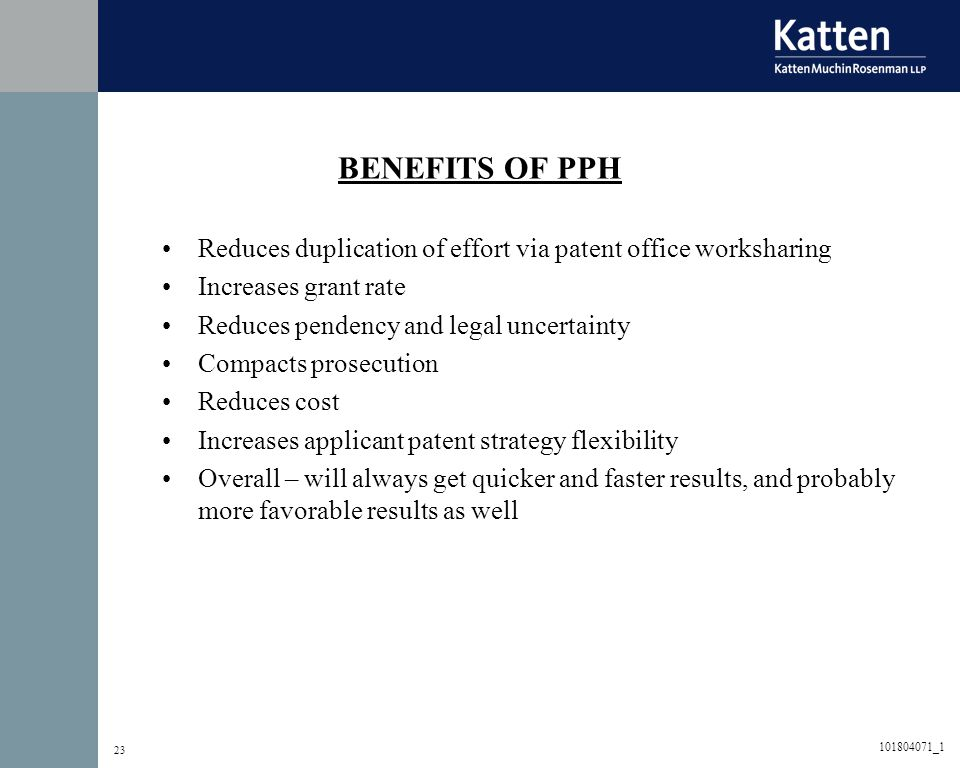 23 BENEFITS OF PPH Reduces duplication of effort via patent office worksharing Increases grant rate Reduces pendency and legal uncertainty Compacts pr