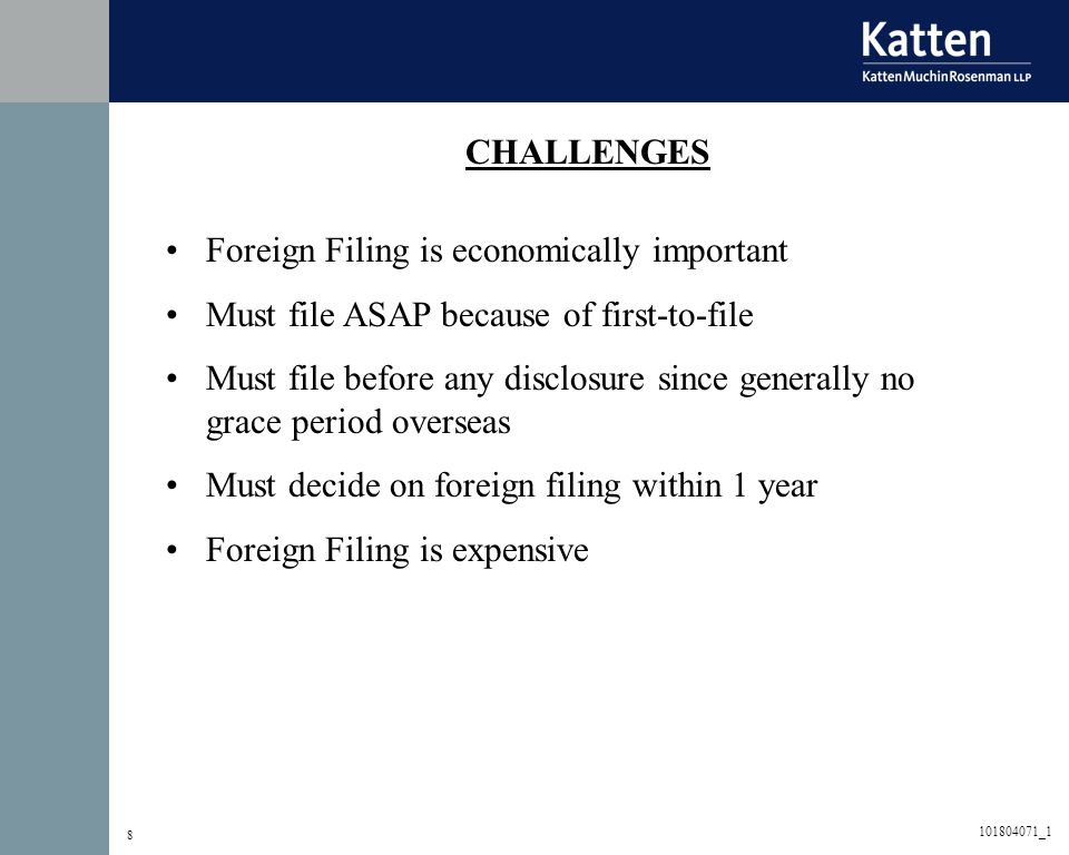 8 CHALLENGES Foreign Filing is economically important Must file ASAP because of first-to-file Must file before any disclosure since generally no grace period overseas Must decide on foreign filing within 1 year Foreign Filing is expensive 101804071_1